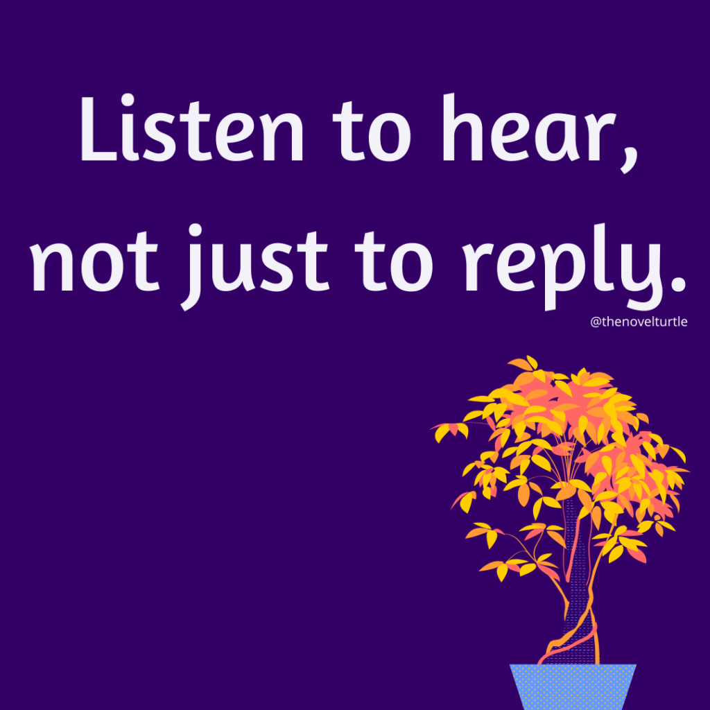 Quote: Listen to hear, not just to reply.