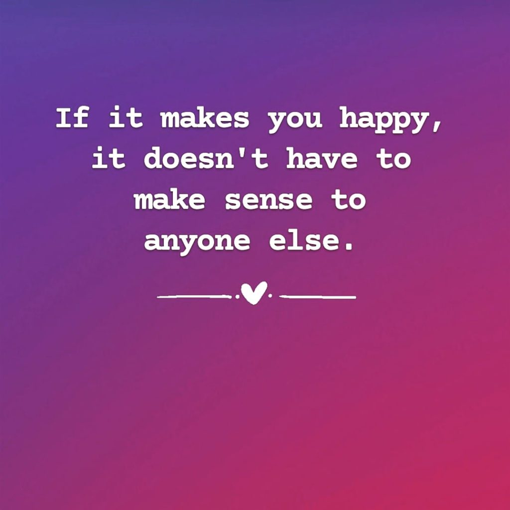 Quote: If it makes you happy, it doesn't have to make sense to anyone else.