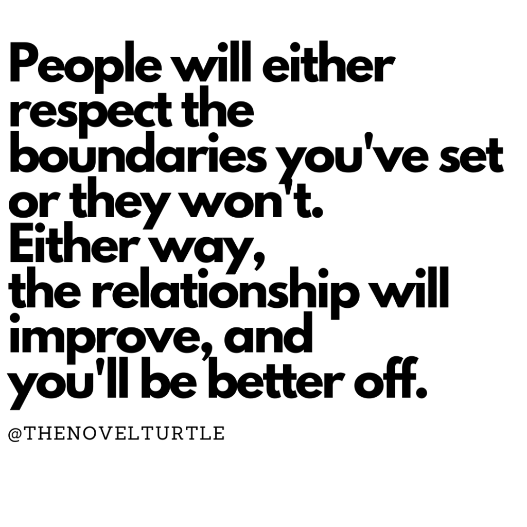 Quote by @thenovelturtle - People will either respect the boundaries you've set or they won't. Either way, the relationship will improve, and you'll be better off.