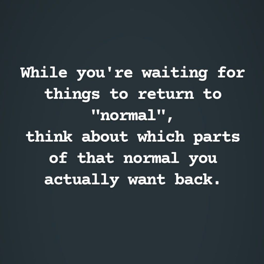 "Quote: While you're waiting for things to return to ""normal"", think about which parts of that normal you actually want back. - Lori Frye"